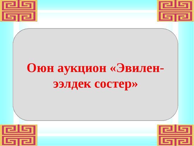 Оюн аукцион «Эвилен-ээлдек состер»