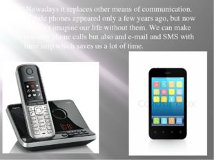 Nowadays it replaces other means of communication. Mobile phones appeared on