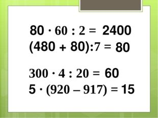 80 ∙ 60 : 2 = (480 + 80):7 = 300 ∙ 4 : 20 = 5 ∙ (920 – 917) = 2400 80 60 15