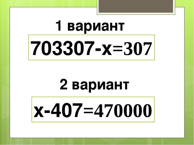 1 вариант 2 вариант 703307-х=307 х-407=470000