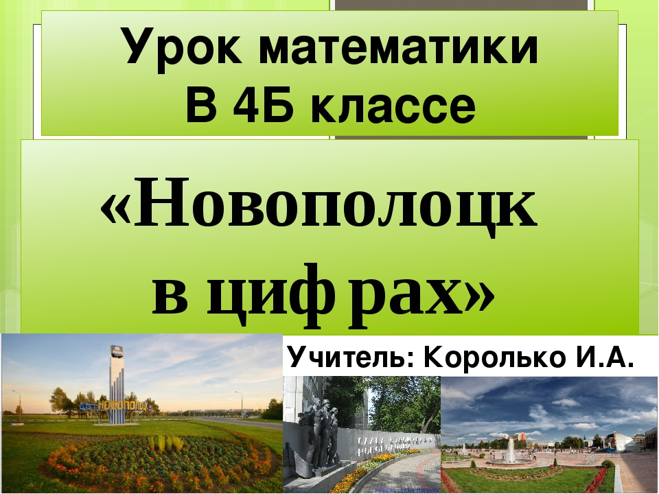 Урок математики В 4Б классе «Новополоцк в цифрах» Учитель: Королько И.А.
