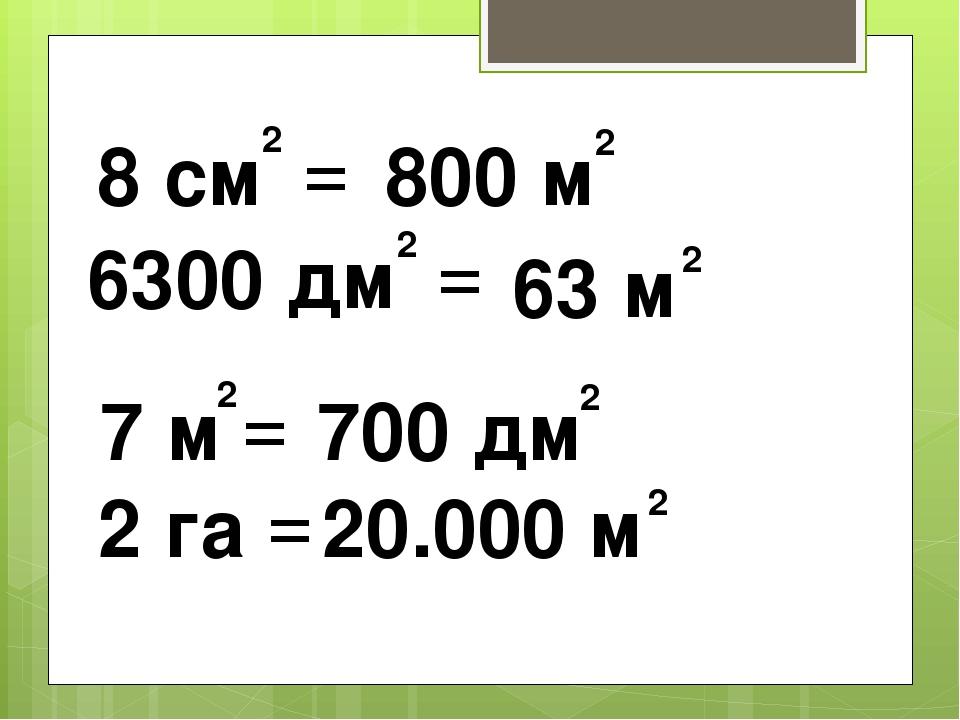 8 см = 2 6300 дм = 2 2 7 м = 2 га = 800 м 2 63 м 2 700 дм 2 20.000 м 2