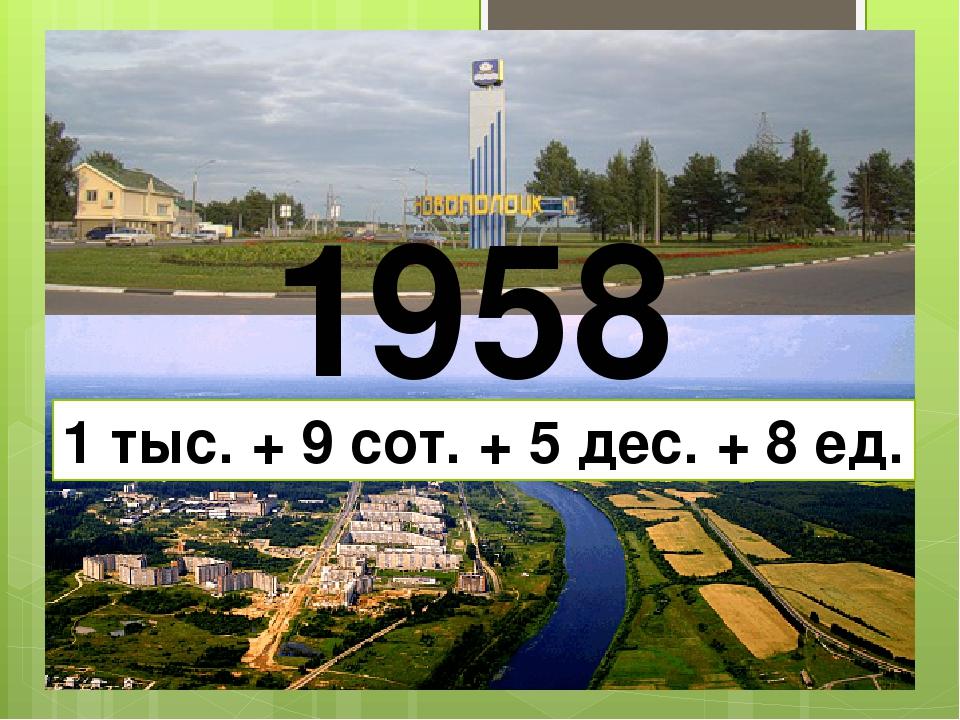 1958 1 тыс. + 9 сот. + 5 дес. + 8 ед.