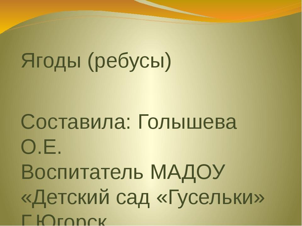 Ягоды (ребусы) Составила: Голышева О.Е. Воспитатель МАДОУ «Детский сад «Гусел...