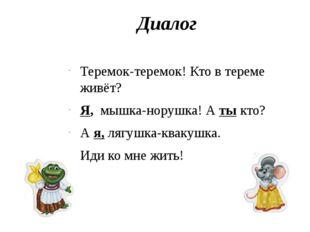 Диалог Теремок-теремок! Кто в тереме живёт? Я, мышка-норушка! А ты кто? А я,