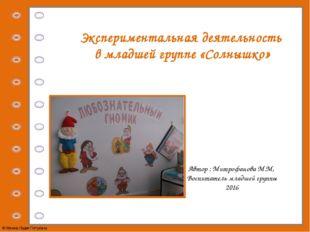 Экспериментальная деятельность в младшей группе «Солнышко» Автор : Митрофанов