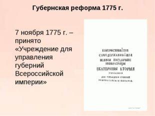 Губернская реформа 1775 г. 7 ноября 1775 г. – принято «Учреждение для управл