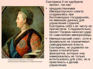 Екатерина II не одобрила проект, так как: предшественники Императорского сове