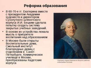Реформа образования В 60-70-е гг. Екатерина вместе с президентом Академии худ