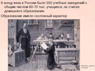 К концу века в России было 550 учебных заведений с общим числом 60-70 тыс. уч