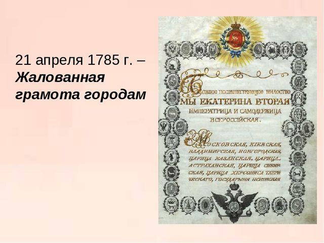 21 апреля 1785 г. – Жалованная грамота городам