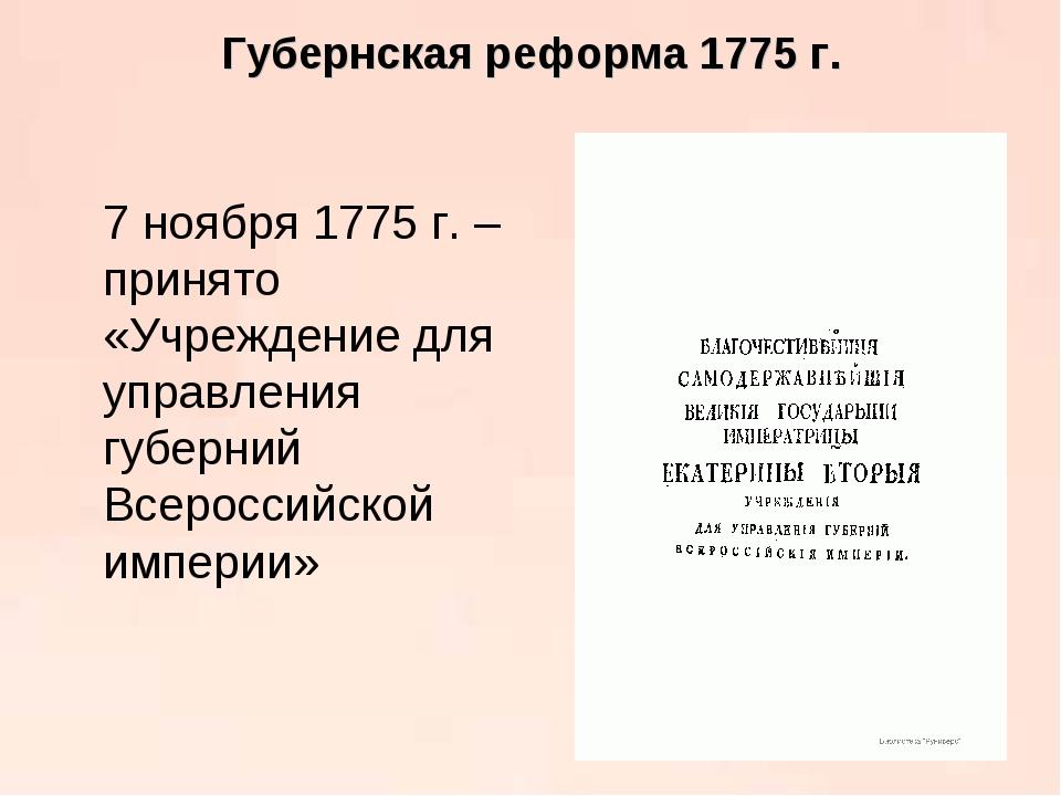 Губернская реформа 1775 г. 7 ноября 1775 г. – принято «Учреждение для управл...