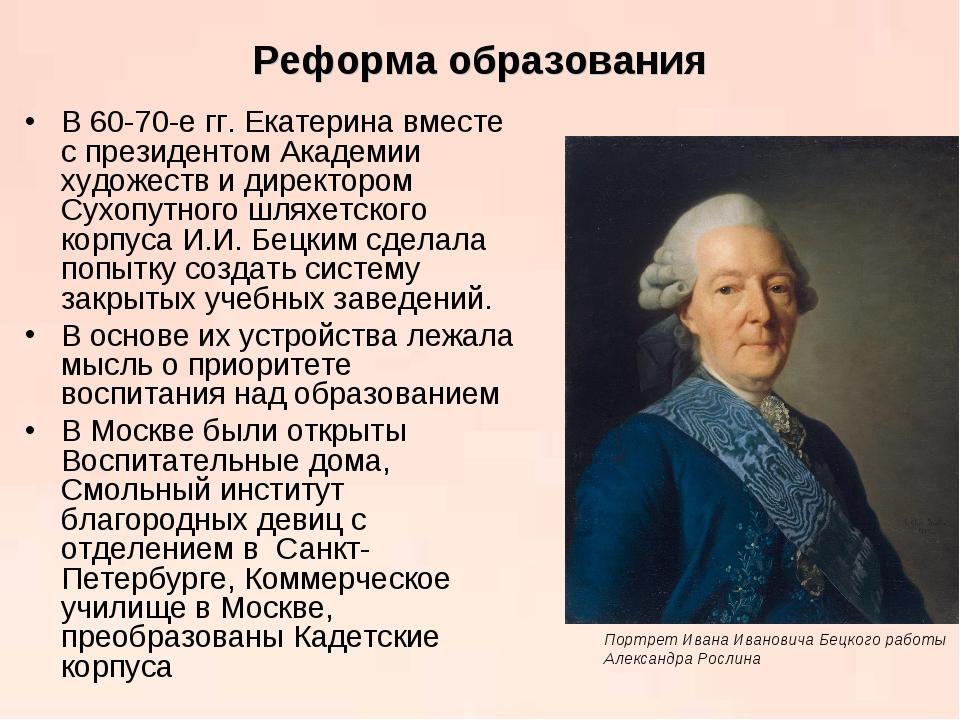 Реформа образования В 60-70-е гг. Екатерина вместе с президентом Академии худ...