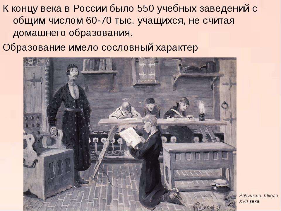 К концу века в России было 550 учебных заведений с общим числом 60-70 тыс. уч...