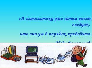 «А математику уже затем учить следует, что она ум в порядок приводит». М.В. Л