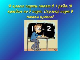 В классе парты стоят в 3 ряда. В каждом по 5 парт. Сколько парт в нашем классе?