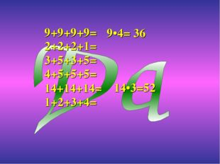 9+9+9+9= 14+14+14= 2+2+2+1= 4+5+5+5= 1+2+3+4= 9•4= 36 14•3=52 3+5+3+5=