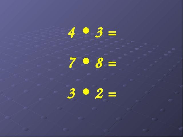 4 • 3 = 7 • 8 = 3 • 2 =