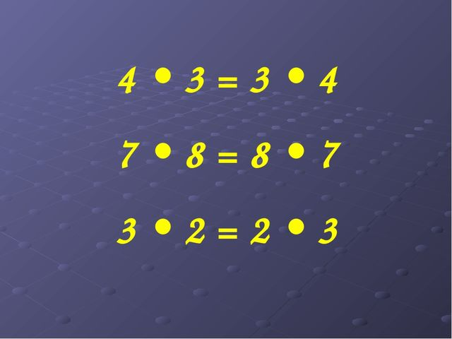 4 • 3 = 3 • 4 7 • 8 = 8 • 7 3 • 2 = 2 • 3