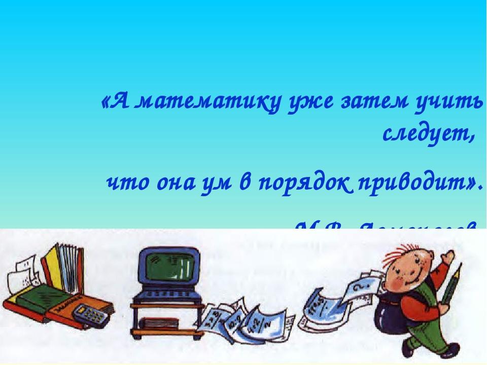 «А математику уже затем учить следует, что она ум в порядок приводит». М.В. Л...