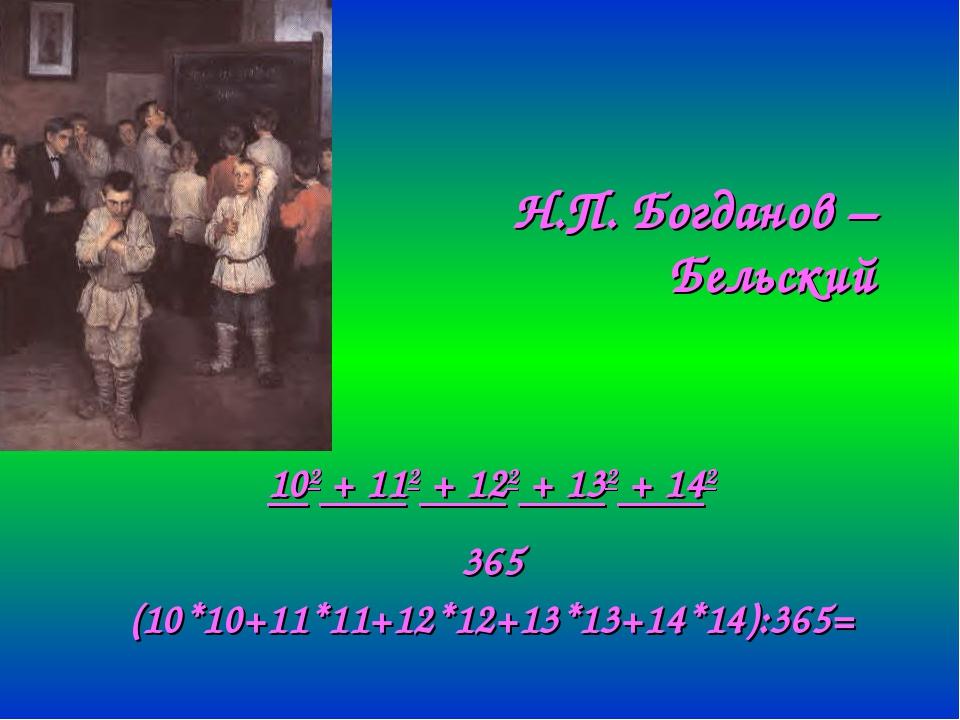 Н.П. Богданов – Бельский 102 + 112 + 122 + 132 + 142 365 (10*10+11*11+12*12+1...