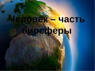 Человек – часть биосферы