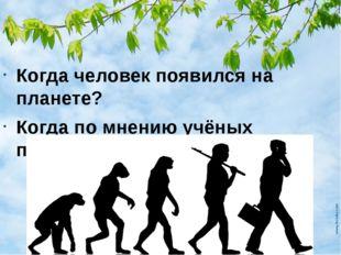 Когда человек появился на планете? Когда по мнению учёных появился человек ра