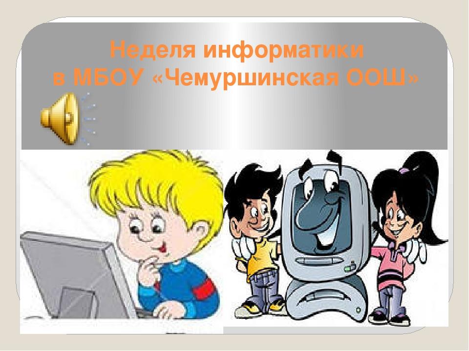 Неделя информатики в МБОУ «Чемуршинская ООШ»