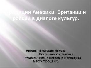Традиции Америки, Британии и россии в диалоге культур. Авторы: Виктория Ивков