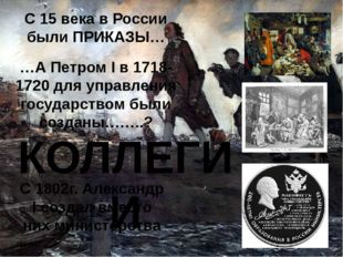 С 15 века в России были ПРИКАЗЫ… …А Петром I в 1718-1720 для управления госуд