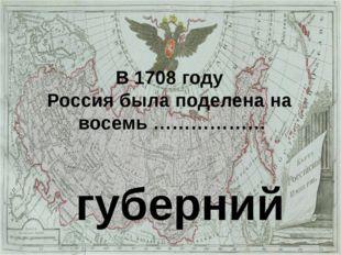 В 1708 году Россия была поделена на восемь ……………… губерний