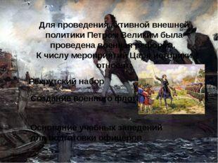 Для проведения активной внешней политики Петром Великим была проведена военна