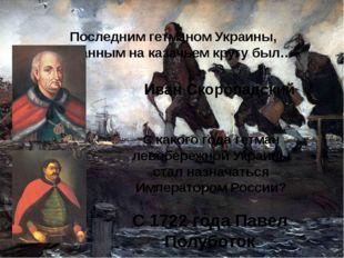 Последним гетманом Украины, избранным на казачьем кругу был… Иван Скоропадски