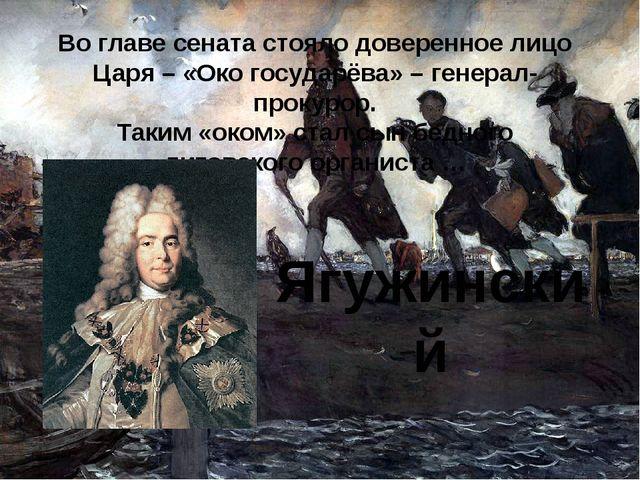 Во главе сената стояло доверенное лицо Царя – «Око государёва» – генерал-прок...