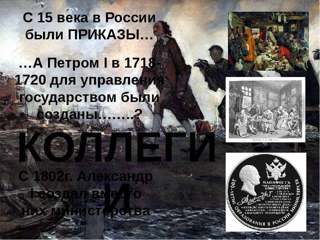 С 15 века в России были ПРИКАЗЫ… …А Петром I в 1718-1720 для управления госуд...