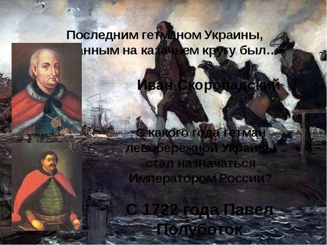 Последним гетманом Украины, избранным на казачьем кругу был… Иван Скоропадски...