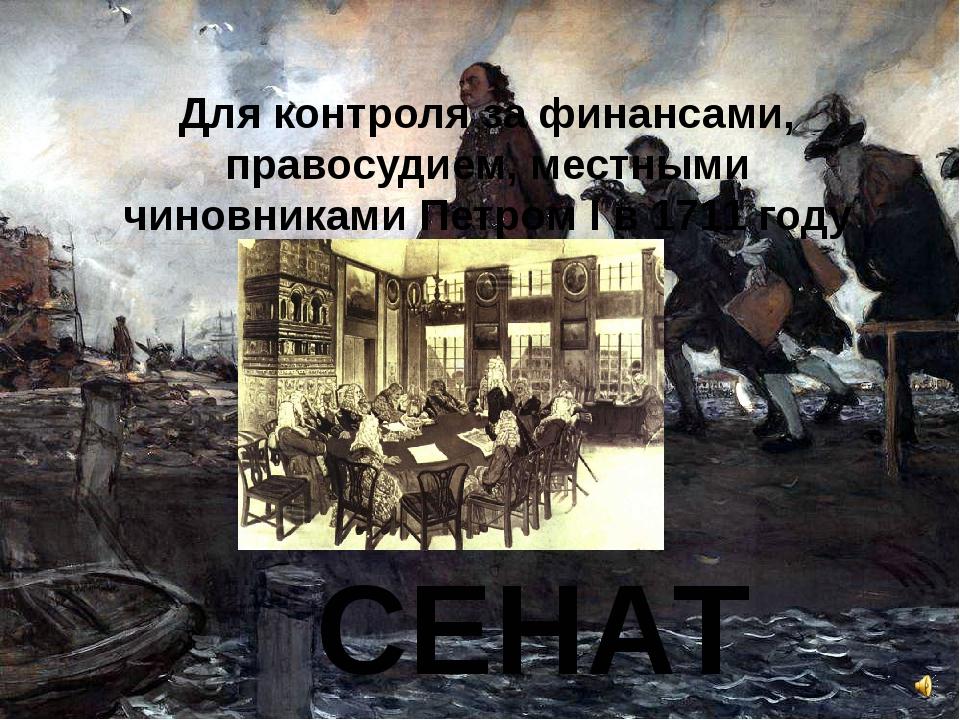 Для контроля за финансами, правосудием, местными чиновниками Петром I в 1711...