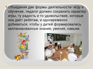 Объединяя две формы деятельности- игру и обучение, педагог должен сохранить