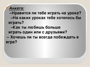 Анкета: –Нравится ли тебе играть на уроке? –На каких уроках тебе хотелось бы