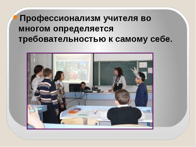Профессионализм учителя во многом определяется требовательностью к самому се...