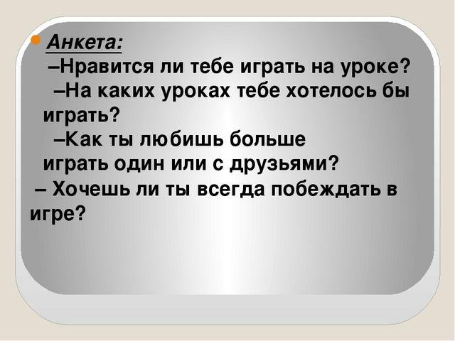 Анкета: –Нравится ли тебе играть на уроке? –На каких уроках тебе хотелось бы...