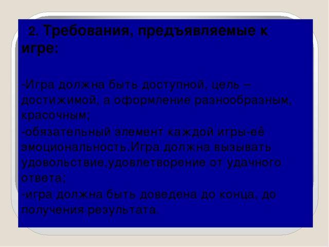 2. Требования, предъявляемые к игре: -Игра должна быть доступной, цель – дос...