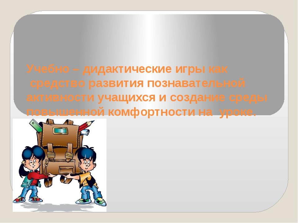 Учебно – дидактические игры как средство развития познавательной активности у...