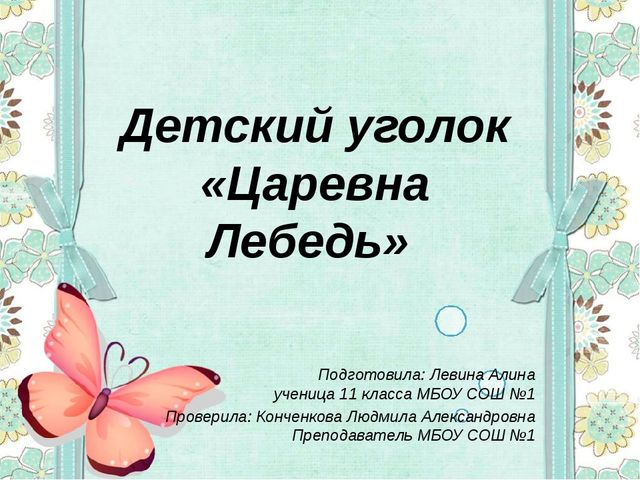 Детский уголок «Царевна Лебедь» Подготовила: Левина Алина ученица 11 класса...