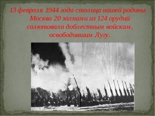 13 февраля 1944 года столица нашей родины Москва 20 залпами из 124 орудий сал