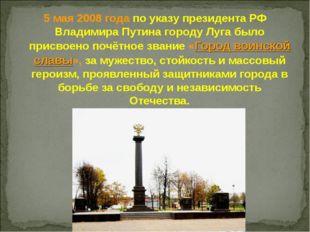 5 мая 2008 года по указу президента РФ Владимира Путина городу Луга было прис