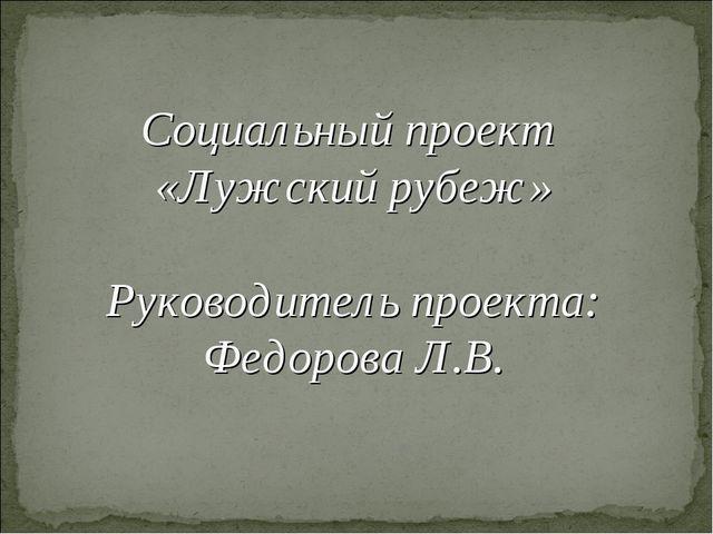 Социальный проект «Лужский рубеж» Руководитель проекта: Федорова Л.В.