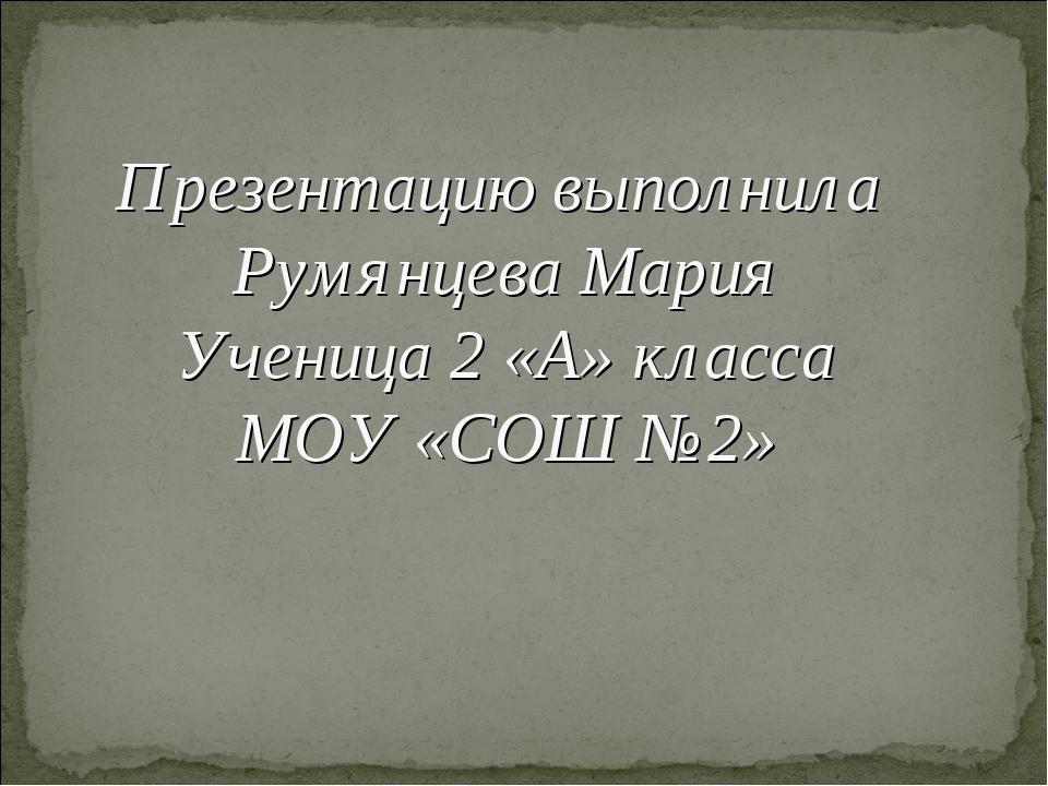 Презентацию выполнила Румянцева Мария Ученица 2 «А» класса МОУ «СОШ №2»