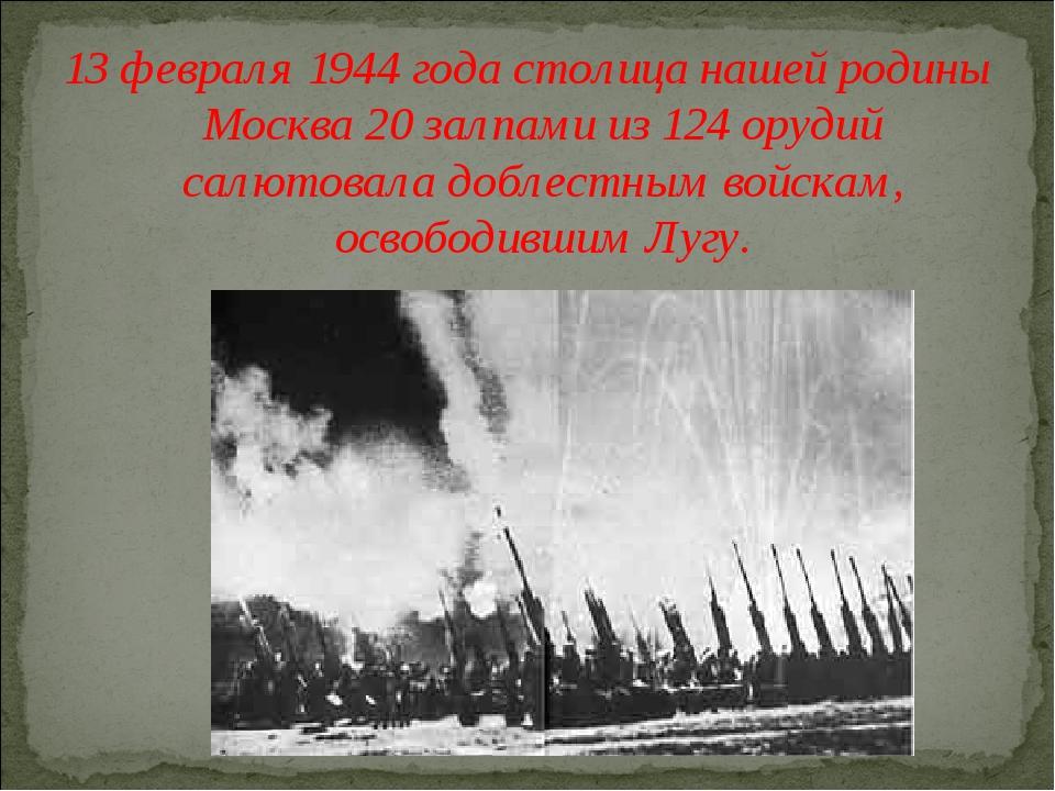 13 февраля 1944 года столица нашей родины Москва 20 залпами из 124 орудий сал...