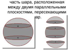 Шаровым слоем называется часть шара, расположенная между двумя параллельными